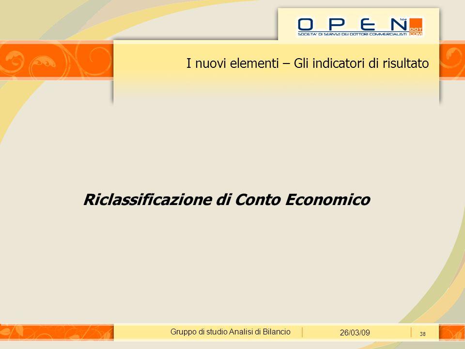 Gruppo di studio Analisi di Bilancio 26/03/09 38 I nuovi elementi – Gli indicatori di risultato Riclassificazione di Conto Economico