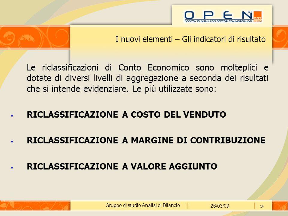 Gruppo di studio Analisi di Bilancio 26/03/09 39 I nuovi elementi – Gli indicatori di risultato Le riclassificazioni di Conto Economico sono molteplic