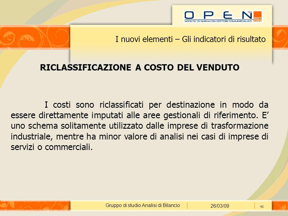 Gruppo di studio Analisi di Bilancio 26/03/09 40 I nuovi elementi – Gli indicatori di risultato RICLASSIFICAZIONE A COSTO DEL VENDUTO I costi sono ric