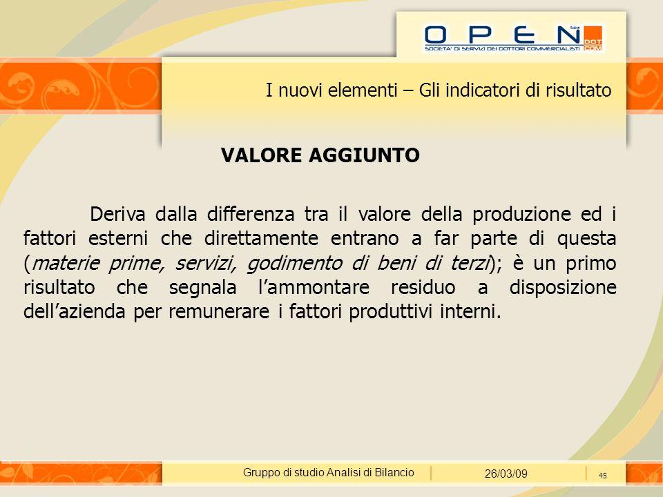 Gruppo di studio Analisi di Bilancio 26/03/09 45 I nuovi elementi – Gli indicatori di risultato VALORE AGGIUNTO Deriva dalla differenza tra il valore