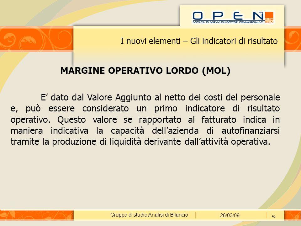 Gruppo di studio Analisi di Bilancio 26/03/09 46 I nuovi elementi – Gli indicatori di risultato MARGINE OPERATIVO LORDO (MOL) E' dato dal Valore Aggiu