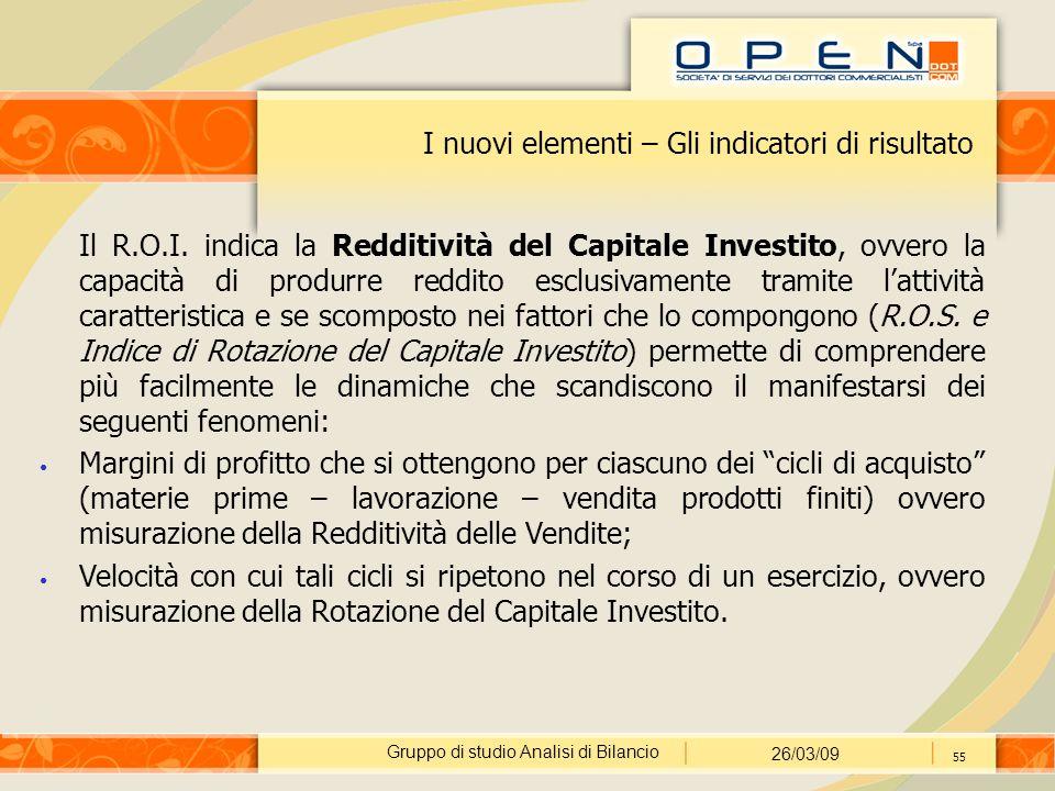 Gruppo di studio Analisi di Bilancio 26/03/09 55 I nuovi elementi – Gli indicatori di risultato Il R.O.I. indica la Redditività del Capitale Investito