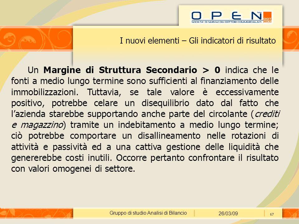 Gruppo di studio Analisi di Bilancio 26/03/09 67 I nuovi elementi – Gli indicatori di risultato Un Margine di Struttura Secondario > 0 indica che le fonti a medio lungo termine sono sufficienti al finanziamento delle immobilizzazioni.