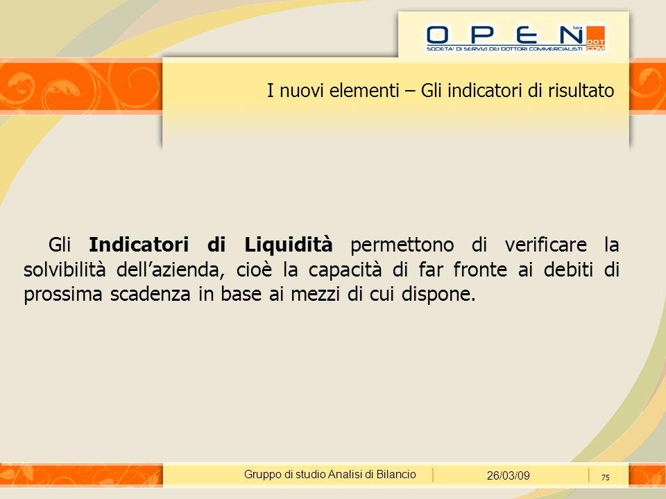 Gruppo di studio Analisi di Bilancio 26/03/09 75 I nuovi elementi – Gli indicatori di risultato Gli Indicatori di Liquidità permettono di verificare l