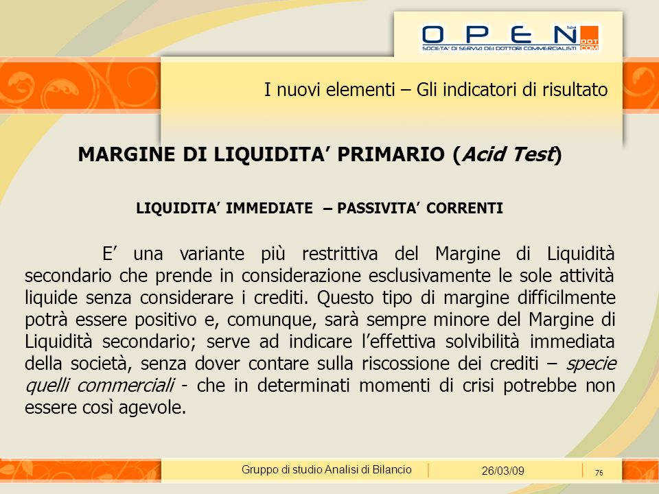 Gruppo di studio Analisi di Bilancio 26/03/09 76 I nuovi elementi – Gli indicatori di risultato MARGINE DI LIQUIDITA' PRIMARIO (Acid Test) LIQUIDITA'