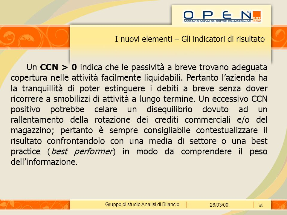 Gruppo di studio Analisi di Bilancio 26/03/09 83 I nuovi elementi – Gli indicatori di risultato Un CCN > 0 indica che le passività a breve trovano adeguata copertura nelle attività facilmente liquidabili.