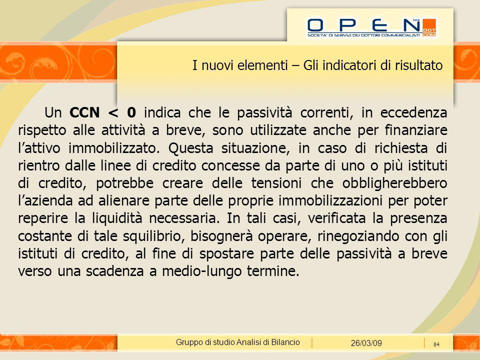 Gruppo di studio Analisi di Bilancio 26/03/09 84 I nuovi elementi – Gli indicatori di risultato Un CCN < 0 indica che le passività correnti, in eccede