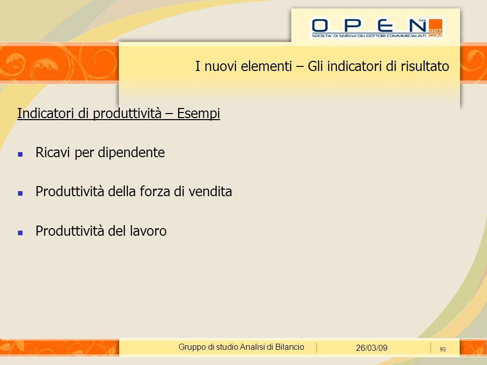 Gruppo di studio Analisi di Bilancio 26/03/09 90 I nuovi elementi – Gli indicatori di risultato Indicatori di produttività – Esempi Ricavi per dipende