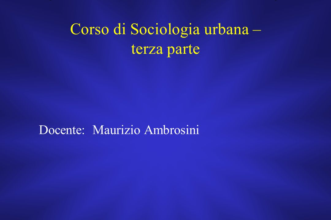 Corso di Sociologia urbana – terza parte Docente: Maurizio Ambrosini