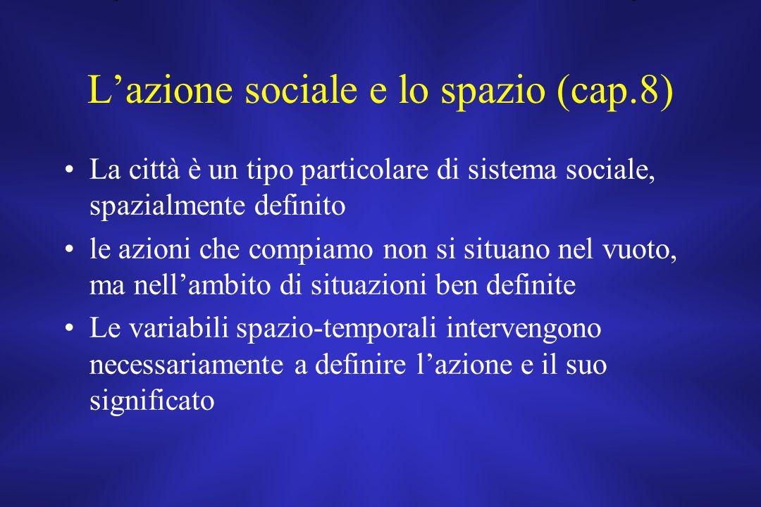 L'azione sociale e lo spazio (cap.8) La città è un tipo particolare di sistema sociale, spazialmente definito le azioni che compiamo non si situano ne