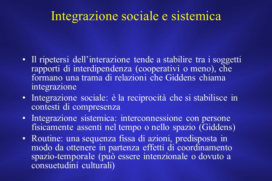 Integrazione sociale e sistemica Il ripetersi dell'interazione tende a stabilire tra i soggetti rapporti di interdipendenza (cooperativi o meno), che