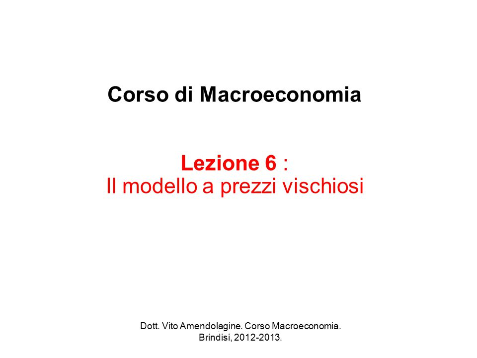 Corso di Macroeconomia Lezione 6 : Il modello a prezzi vischiosi. Dott. Vito Amendolagine. Corso Macroeconomia. Brindisi, 2012-2013.
