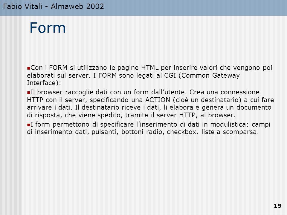 Fabio Vitali - Almaweb 2002 19 Form Con i FORM si utilizzano le pagine HTML per inserire valori che vengono poi elaborati sul server.
