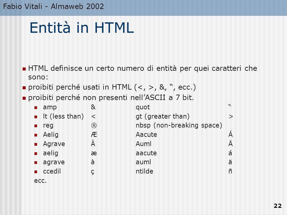 Fabio Vitali - Almaweb 2002 22 Entità in HTML HTML definisce un certo numero di entità per quei caratteri che sono: proibiti perché usati in HTML (, &, , ecc.) proibiti perché non presenti nell'ASCII a 7 bit.
