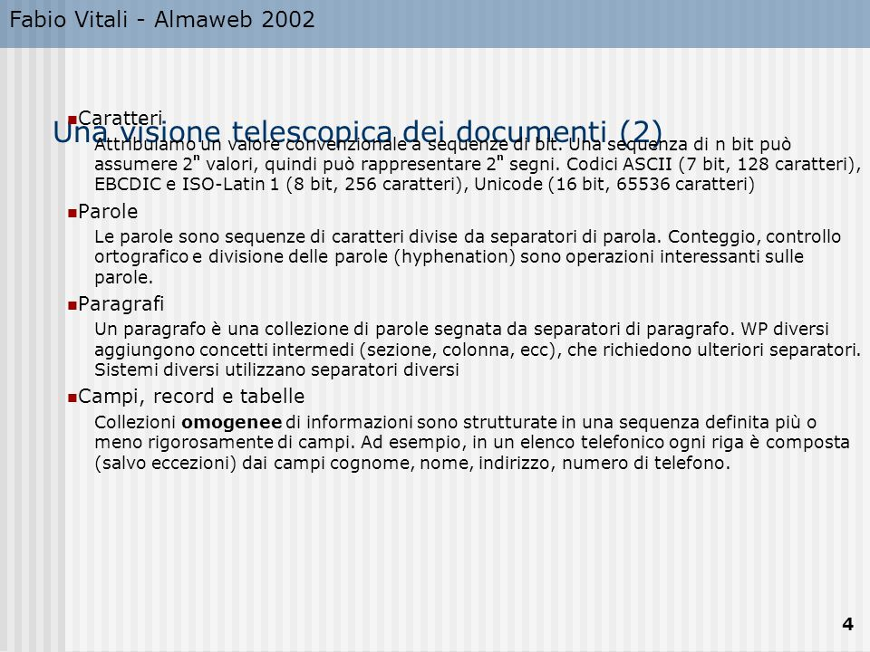 Fabio Vitali - Almaweb 2002 4 Una visione telescopica dei documenti (2) Caratteri Attribuiamo un valore convenzionale a sequenze di bit.
