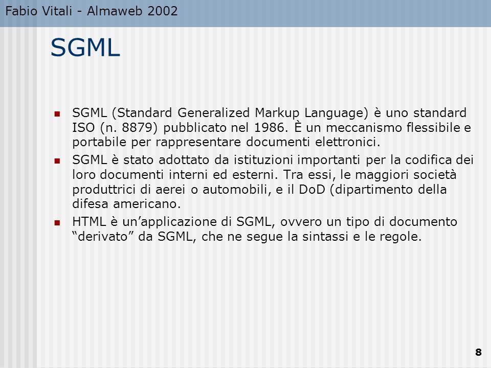 Fabio Vitali - Almaweb 2002 9 Caratteristiche di SGML Generic Markup Un documento SGML consiste in oggetti di varie classi (capitoli, titoli, riferimenti, oggetti grafici, etc.), non sequenze di istruzioni di formattazione.