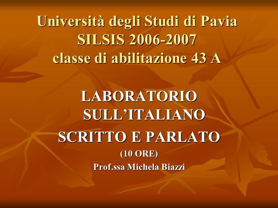 Università degli Studi di Pavia SILSIS 2006-2007 classe di abilitazione 43 A LABORATORIO SULL'ITALIANO SCRITTO E PARLATO (10 ORE) Prof.ssa Michela Bia