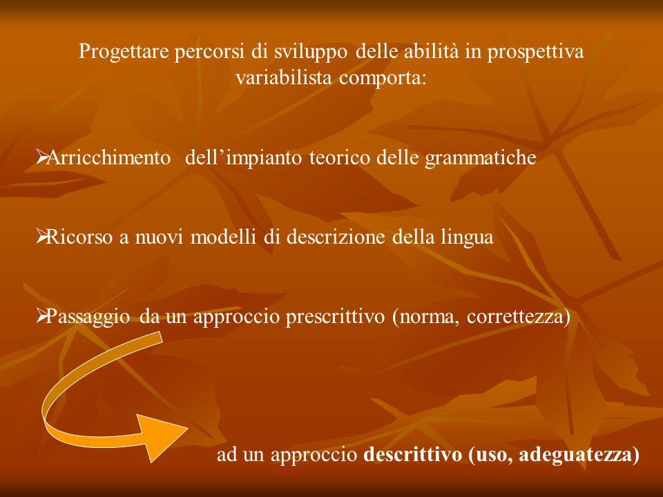 Progettare percorsi di sviluppo delle abilità in prospettiva variabilista comporta:  Arricchimento dell'impianto teorico delle grammatiche  Ricorso