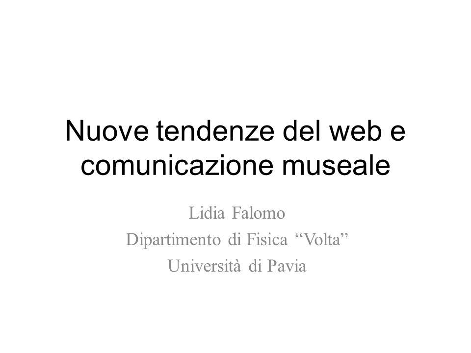 Nuove tendenze del web e comunicazione museale Lidia Falomo Dipartimento di Fisica Volta Università di Pavia