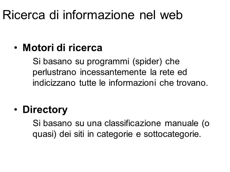 Ricerca di informazione nel web Motori di ricerca Si basano su programmi (spider) che perlustrano incessantemente la rete ed indicizzano tutte le informazioni che trovano.