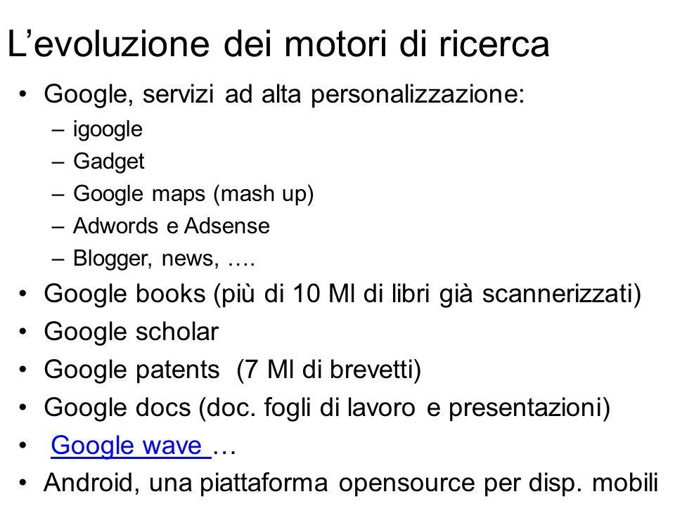 L'evoluzione dei motori di ricerca Google, servizi ad alta personalizzazione: –igoogle –Gadget –Google maps (mash up) –Adwords e Adsense –Blogger, news, ….