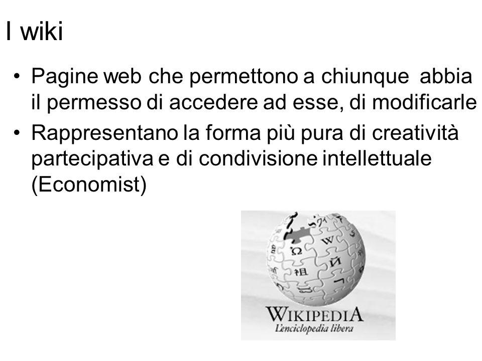 I wiki Pagine web che permettono a chiunque abbia il permesso di accedere ad esse, di modificarle Rappresentano la forma più pura di creatività partecipativa e di condivisione intellettuale (Economist)