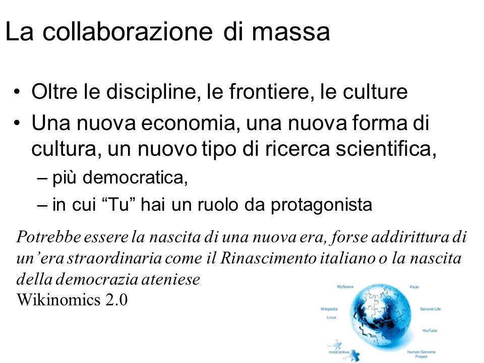La collaborazione di massa Oltre le discipline, le frontiere, le culture Una nuova economia, una nuova forma di cultura, un nuovo tipo di ricerca scientifica, –più democratica, –in cui Tu hai un ruolo da protagonista Potrebbe essere la nascita di una nuova era, forse addirittura di un'era straordinaria come il Rinascimento italiano o la nascita della democrazia ateniese Wikinomics 2.0