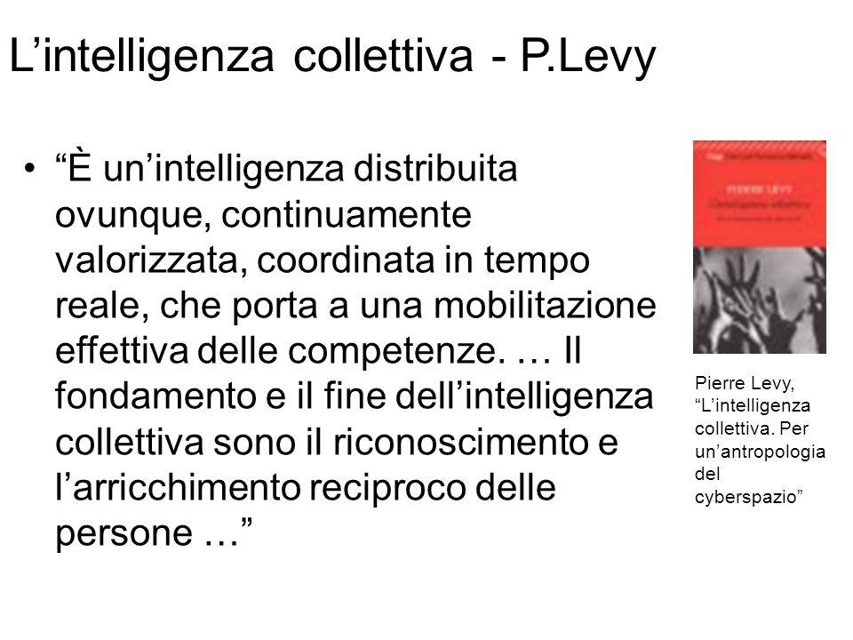 L'intelligenza collettiva - P.Levy È un'intelligenza distribuita ovunque, continuamente valorizzata, coordinata in tempo reale, che porta a una mobilitazione effettiva delle competenze.