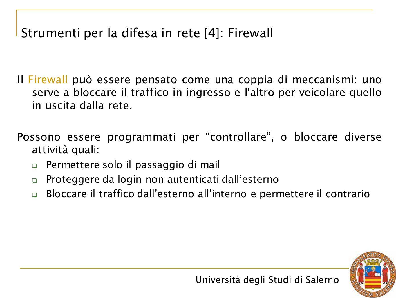 Università degli Studi di Salerno Il Firewall può essere pensato come una coppia di meccanismi: uno serve a bloccare il traffico in ingresso e l altro per veicolare quello in uscita dalla rete.
