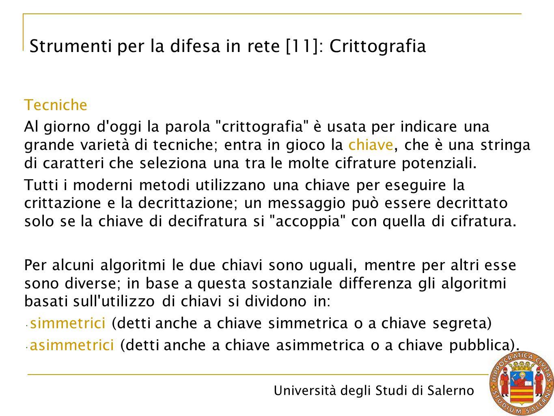 Università degli Studi di Salerno Tecniche Al giorno d oggi la parola crittografia è usata per indicare una grande varietà di tecniche; entra in gioco la chiave, che è una stringa di caratteri che seleziona una tra le molte cifrature potenziali.