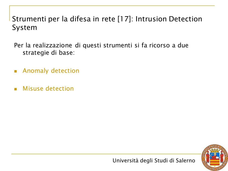 Università degli Studi di Salerno Per la realizzazione di questi strumenti si fa ricorso a due strategie di base: Anomaly detection Misuse detection Strumenti per la difesa in rete [17]: Intrusion Detection System