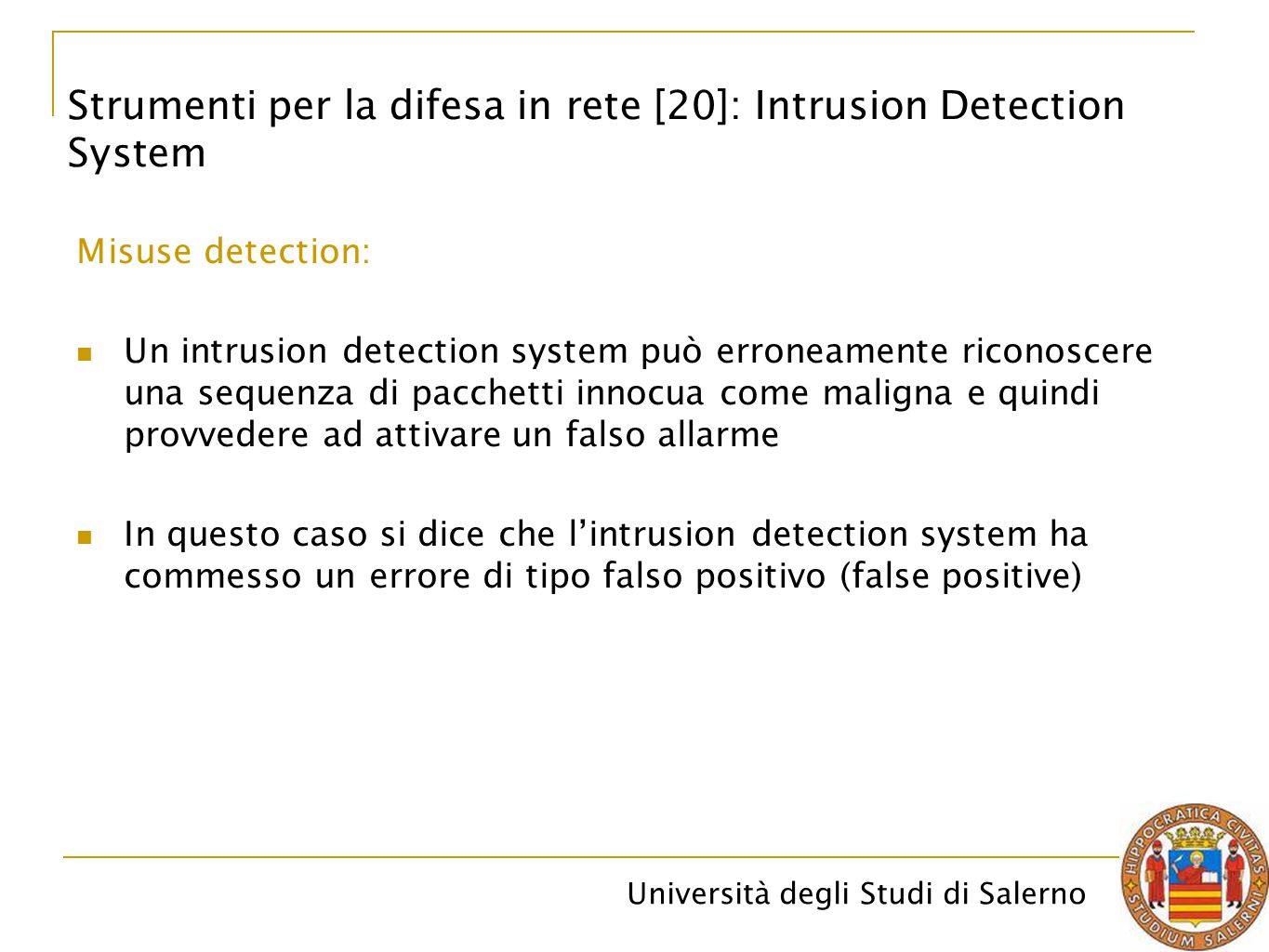 Università degli Studi di Salerno Misuse detection: Un intrusion detection system può erroneamente riconoscere una sequenza di pacchetti innocua come maligna e quindi provvedere ad attivare un falso allarme In questo caso si dice che l'intrusion detection system ha commesso un errore di tipo falso positivo (false positive) Strumenti per la difesa in rete [20]: Intrusion Detection System