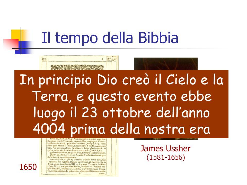 Il tempo della Bibbia James Ussher (1581-1656) In principio Dio creò il Cielo e la Terra, e questo evento ebbe luogo il 23 ottobre dell'anno 4004 prim