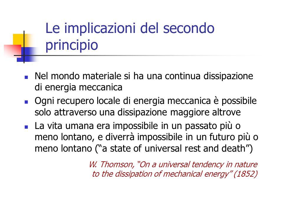 Le implicazioni del secondo principio Nel mondo materiale si ha una continua dissipazione di energia meccanica Ogni recupero locale di energia meccani