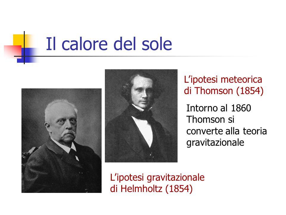Il calore del sole L'ipotesi meteorica di Thomson (1854) L'ipotesi gravitazionale di Helmholtz (1854) Intorno al 1860 Thomson si converte alla teoria