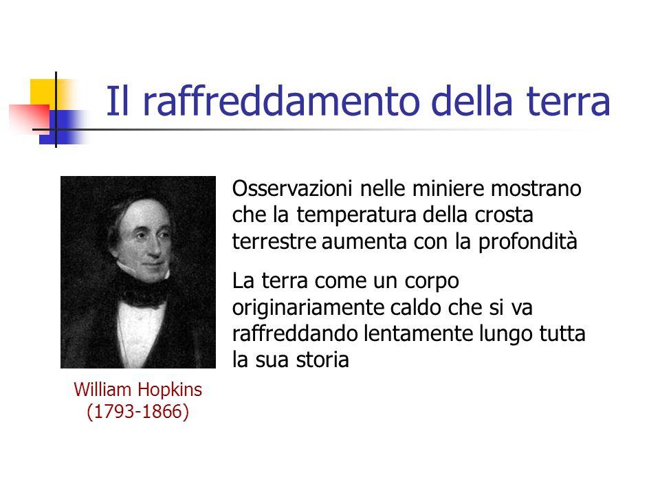 Il raffreddamento della terra William Hopkins (1793-1866) Osservazioni nelle miniere mostrano che la temperatura della crosta terrestre aumenta con la