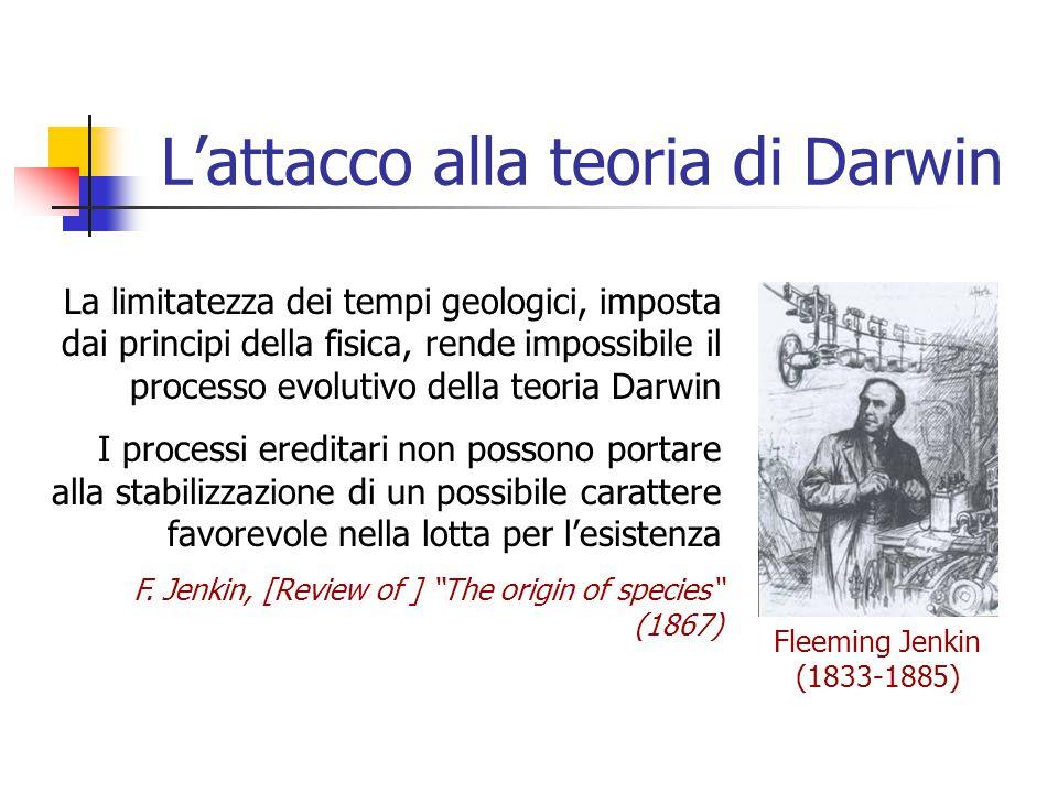 L'attacco alla teoria di Darwin Fleeming Jenkin (1833-1885) La limitatezza dei tempi geologici, imposta dai principi della fisica, rende impossibile i