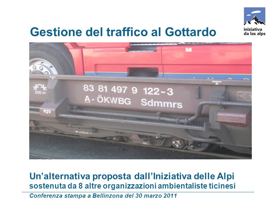 e per il traffico pesante locale Un'alternativa proposta dall'Iniziativa delle Alpi sostenuta da 8 altre organizzazioni ambientaliste ticinesi Conferenza stampa a Bellinzona del 30 marzo 2011 Gestione del traffico al Gottardo