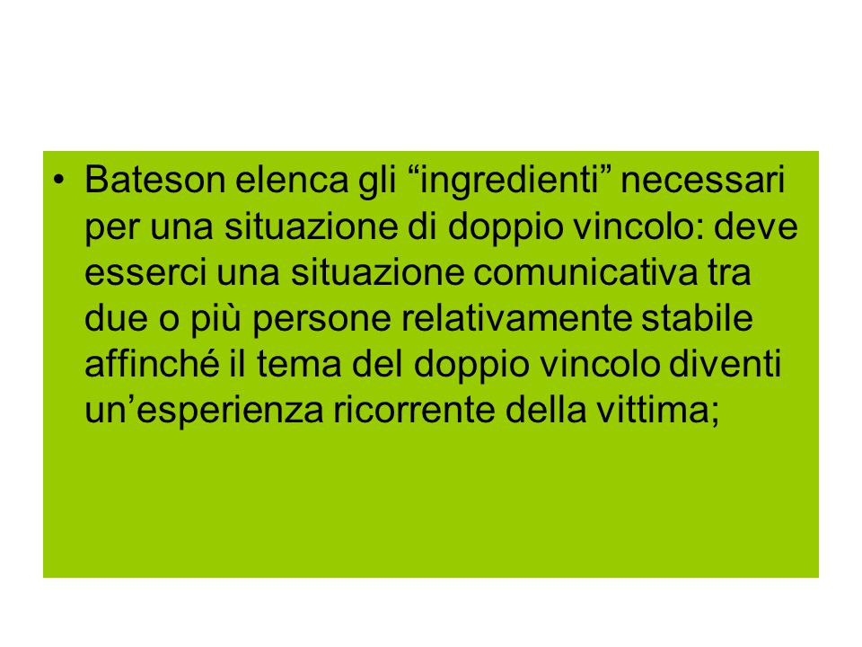Bateson elenca gli ingredienti necessari per una situazione di doppio vincolo: deve esserci una situazione comunicativa tra due o più persone relativamente stabile affinché il tema del doppio vincolo diventi un'esperienza ricorrente della vittima;