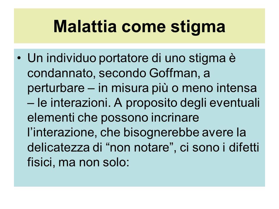 Malattia come stigma Un individuo portatore di uno stigma è condannato, secondo Goffman, a perturbare – in misura più o meno intensa – le interazioni.