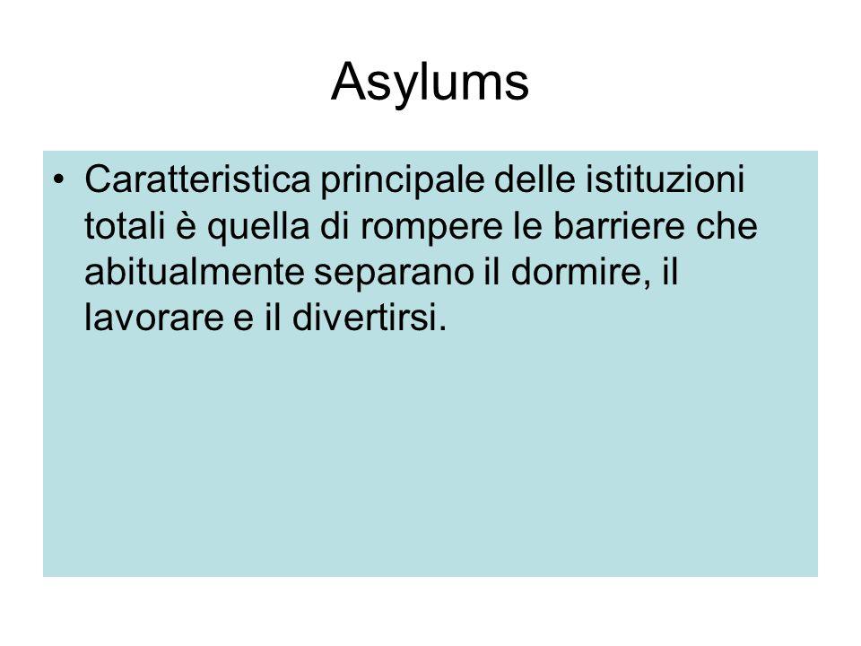 Asylums Caratteristica principale delle istituzioni totali è quella di rompere le barriere che abitualmente separano il dormire, il lavorare e il divertirsi.