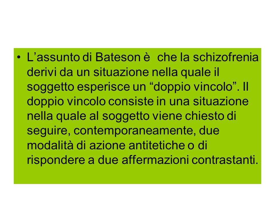 L'assunto di Bateson è che la schizofrenia derivi da un situazione nella quale il soggetto esperisce un doppio vincolo .