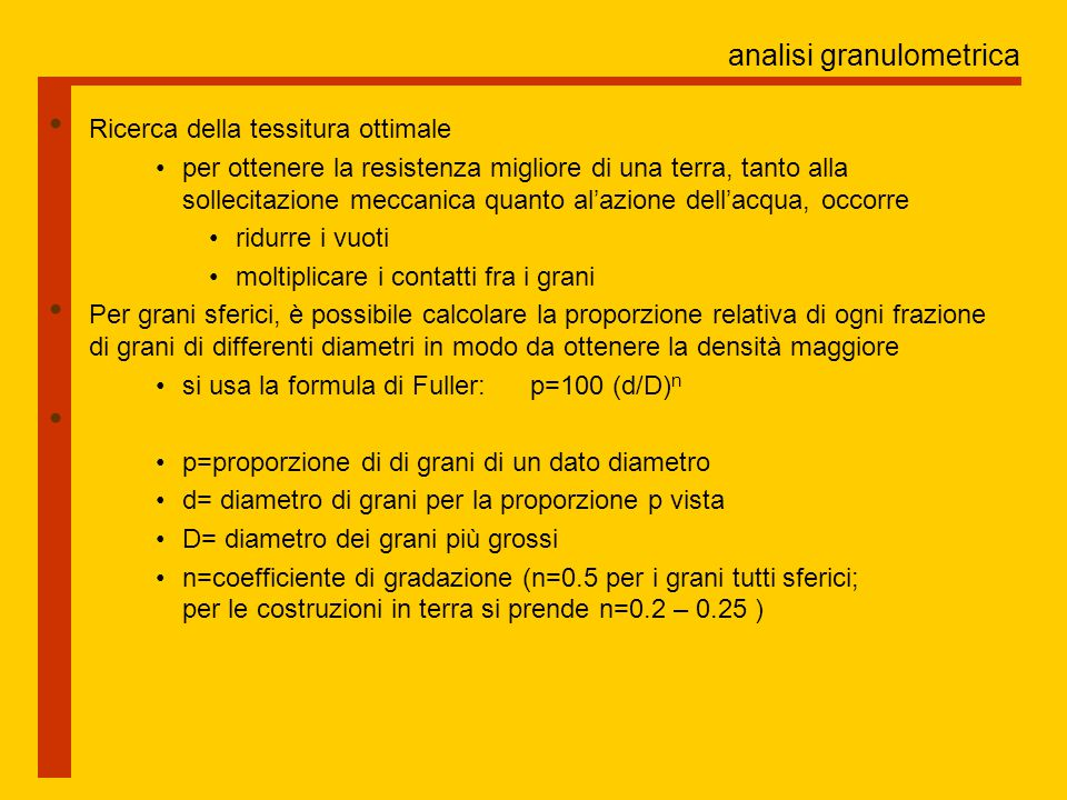 analisi granulometrica Ricerca della tessitura ottimale per ottenere la resistenza migliore di una terra, tanto alla sollecitazione meccanica quanto al'azione dell'acqua, occorre ridurre i vuoti moltiplicare i contatti fra i grani Per grani sferici, è possibile calcolare la proporzione relativa di ogni frazione di grani di differenti diametri in modo da ottenere la densità maggiore si usa la formula di Fuller: p=100 (d/D) n p=proporzione di di grani di un dato diametro d= diametro di grani per la proporzione p vista D= diametro dei grani più grossi n=coefficiente di gradazione (n=0.5 per i grani tutti sferici; per le costruzioni in terra si prende n=0.2 – 0.25 )