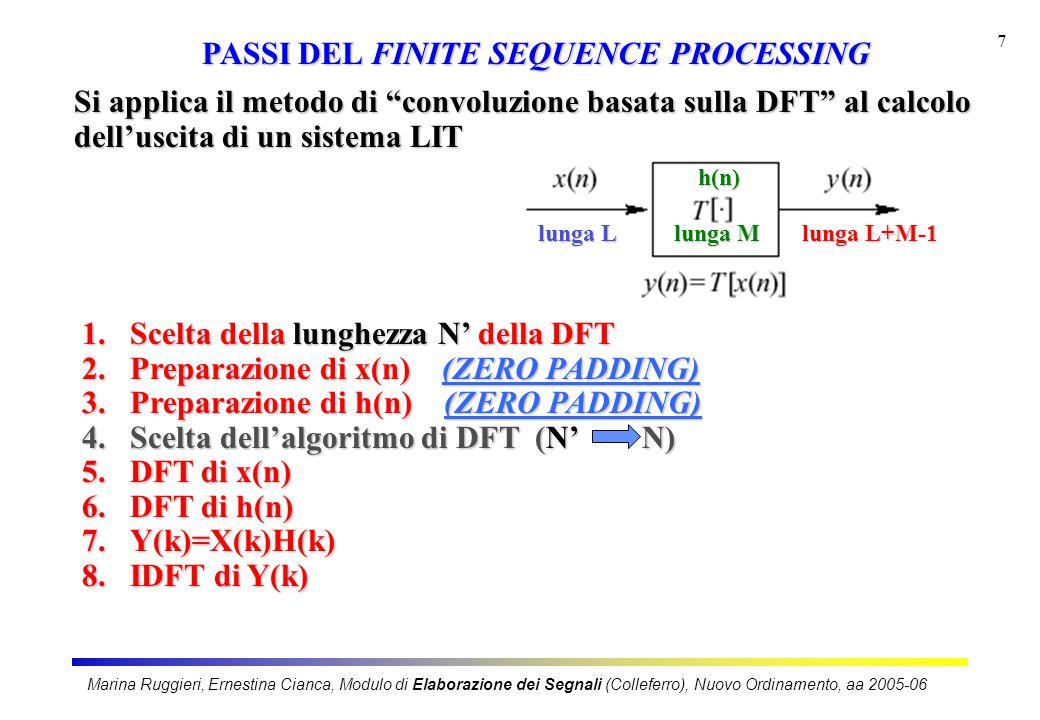 Marina Ruggieri, Ernestina Cianca, Modulo di Elaborazione dei Segnali (Colleferro), Nuovo Ordinamento, aa 2005-06 7 1.Scelta della lunghezza N' della DFT 2.Preparazione di x(n) (ZERO PADDING) 3.Preparazione di h(n) (ZERO PADDING) 4.Scelta dell'algoritmo di DFT (N'N) 5.DFT di x(n) 6.DFT di h(n) 7.Y(k)=X(k)H(k) 8.IDFT di Y(k) Si applica il metodo di convoluzione basata sulla DFT al calcolo dell'uscita di un sistema LIT PASSI DEL FINITE SEQUENCE PROCESSING lunga L lunga M lunga L+M-1 h(n)