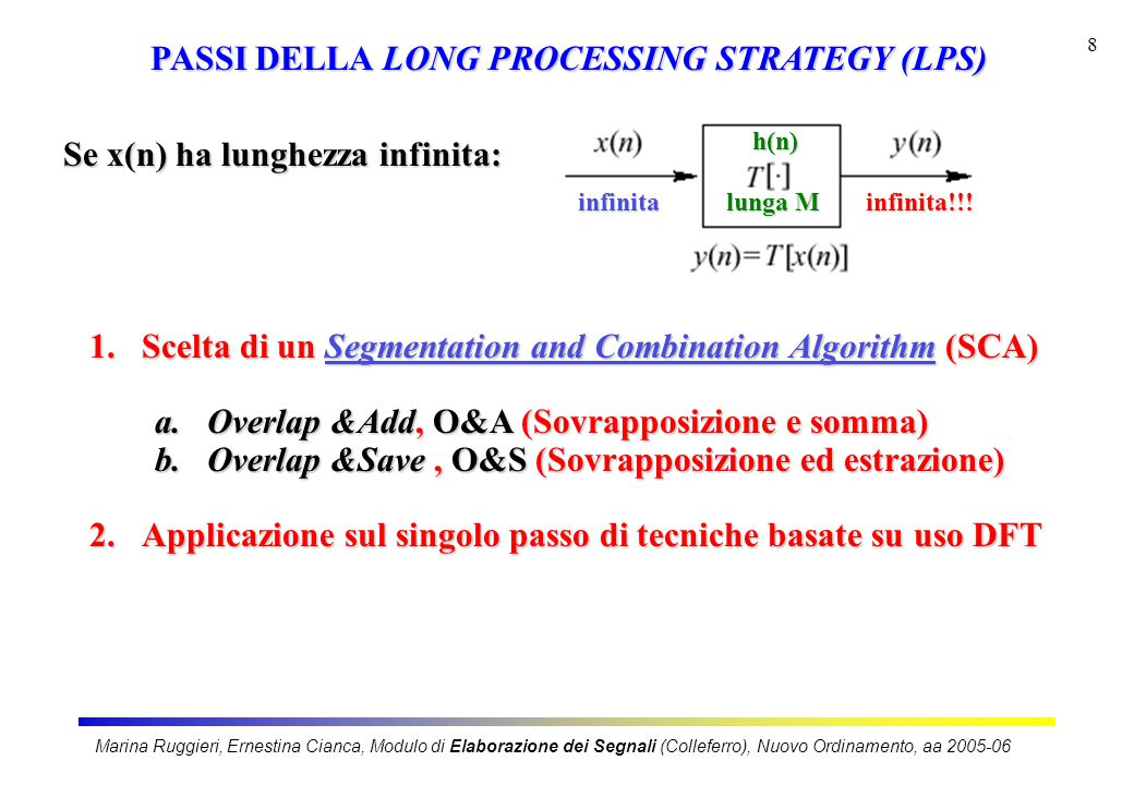 Marina Ruggieri, Ernestina Cianca, Modulo di Elaborazione dei Segnali (Colleferro), Nuovo Ordinamento, aa 2005-06 8 PASSI DELLA LONG PROCESSING STRATEGY (LPS) 1.Scelta di un Segmentation and Combination Algorithm (SCA) a.Overlap &Add, O&A (Sovrapposizione e somma) b.Overlap &Save, O&S (Sovrapposizione ed estrazione) 2.Applicazione sul singolo passo di tecniche basate su uso DFT Se x(n) ha lunghezza infinita: infinita lunga M infinita!!.