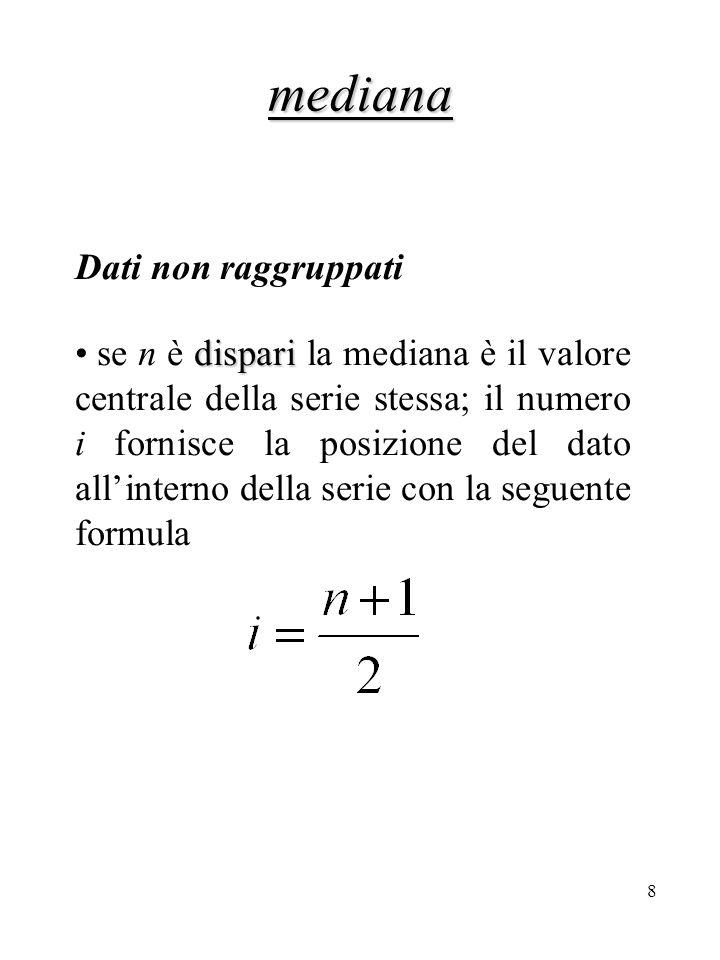 9 mediana Dati non raggruppati ESEMPIO Consideriamo la serie A =  3, 5, 9, 12, 15, 17, 18, 23, 24, 31, 34} abbiamo n = 11 e pertanto Mdn = 17, ossia il sesto dato della serie.