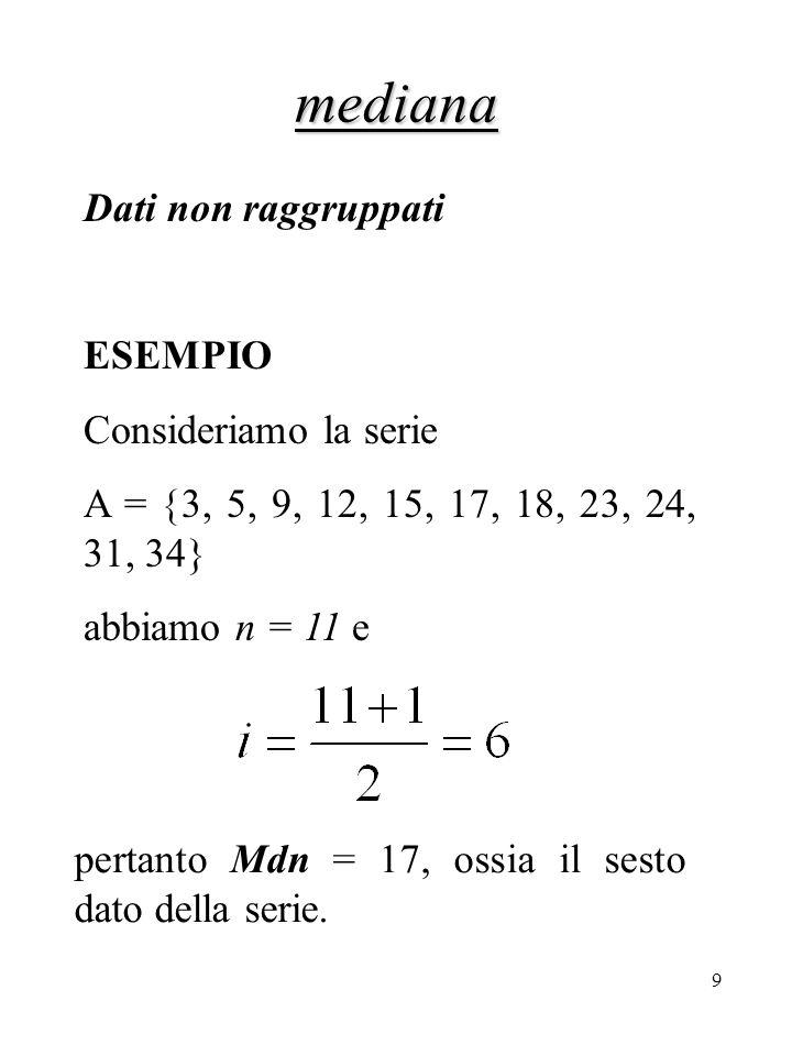 10 mediana Dati non raggruppati pari se n è pari nessuno dei valori è il valore centrale della serie stessa; la mediana si trova fra i due valori centrali e la sua posizione i sarà