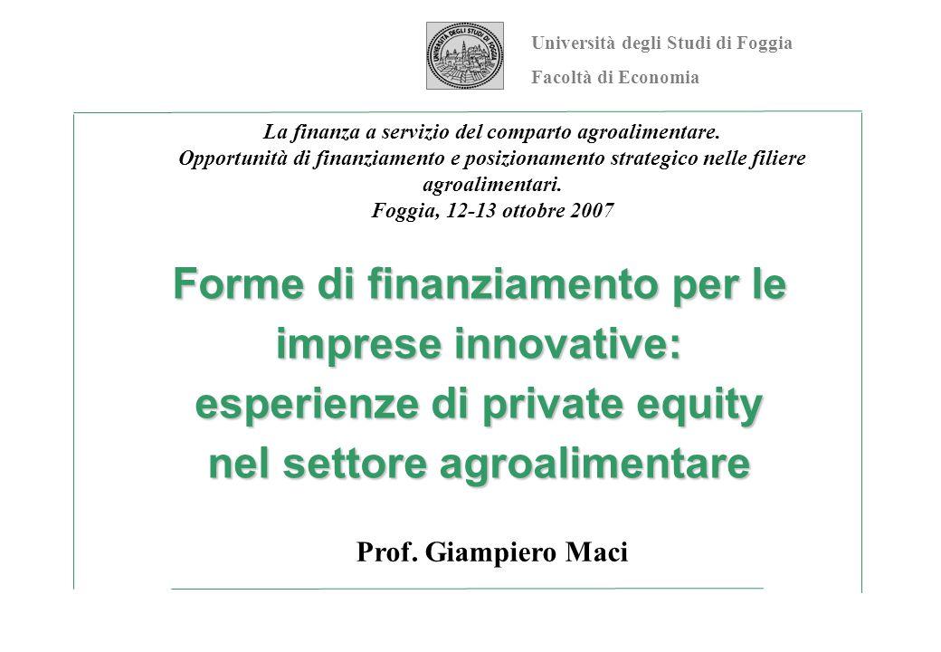 Forme di finanziamento per le imprese innovative: esperienze di private equity nel settore agroalimentare Prof. Giampiero Maci Università degli Studi