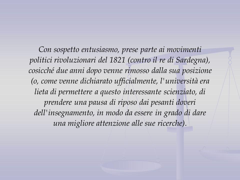 Con sospetto entusiasmo, prese parte ai movimenti politici rivoluzionari del 1821 (contro il re di Sardegna), cosicché due anni dopo venne rimosso dal