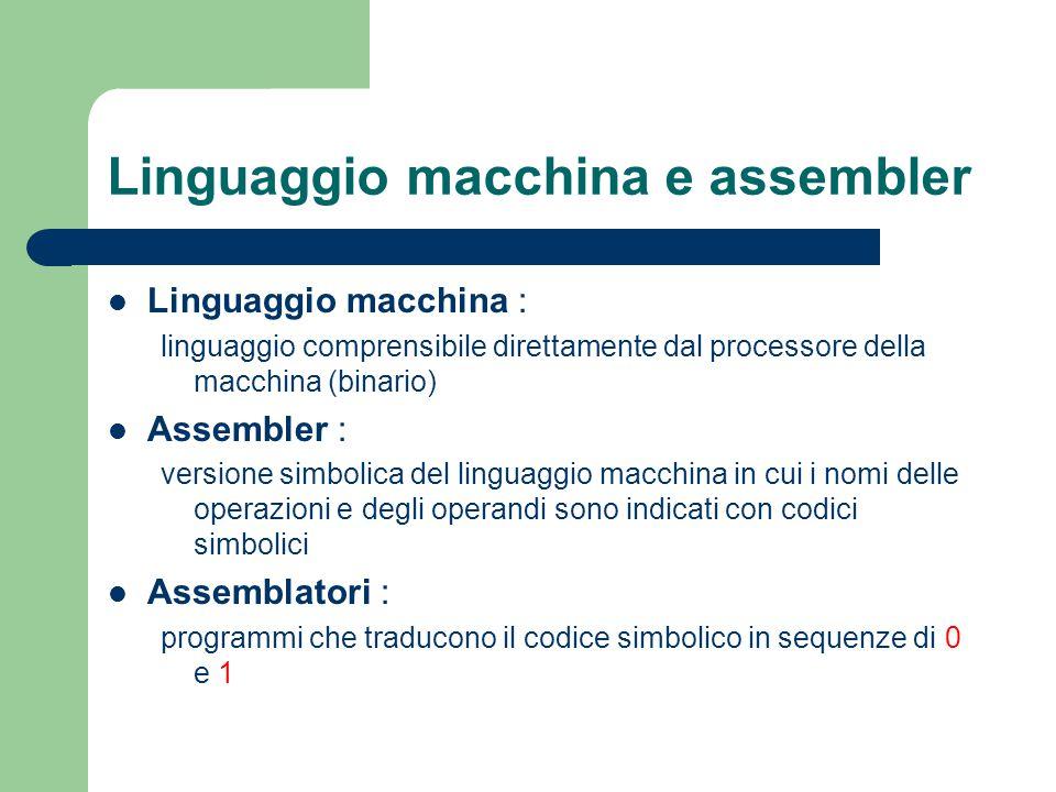 Linguaggio macchina e assembler Linguaggio macchina : linguaggio comprensibile direttamente dal processore della macchina (binario) Assembler : versio
